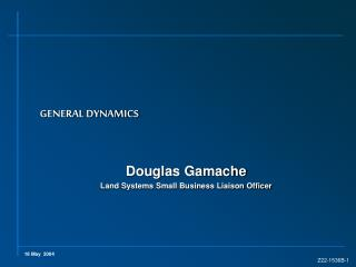 GENERAL DYNAMICS Douglas Gamache Land Systems Small Business Liaison Officer