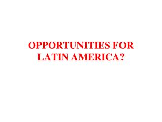 OPPORTUNITIES FOR LATIN AMERICA?