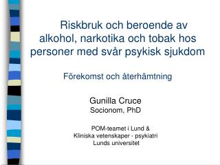 Gunilla Cruce Socionom, PhD       POM-teamet i Lund &  Kliniska vetenskaper - psykiatri