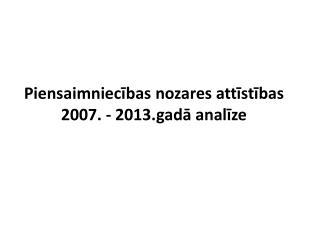Piensaimniecības  nozares  attīstības 2007 . -  2013.gadā analīze