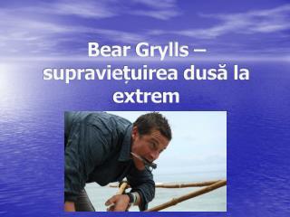 Bear Grylls –  supr a vie ț uirea dus ă la  extre m