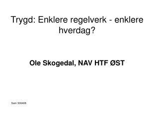 Trygd: Enklere regelverk - enklere hverdag? Ole Skogedal, NAV HTF �ST