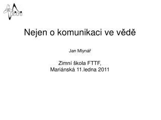 Nejen o komunikaci ve v ědě Jan Mlynář Zimní škola FTTF, Mariánská 11.ledna 2011