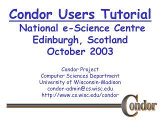 Condor Users Tutorial  National e-Science Centre Edinburgh, Scotland October 2003