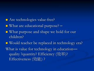 Are technologies value-free?  What are educational purpose?  –