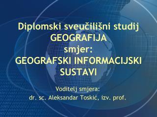 Diplomski sveučilišni studij  GEOGRAFIJA smjer:  GEOGRAFSKI INFORMACIJSKI SUSTAVI