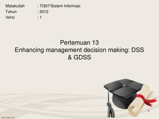 Pertemuan 13 Enhancing management decision making: DSS & GDSS