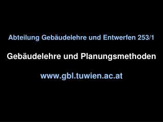 Abteilung Gebäudelehre und Entwerfen 253/1 Gebäudelehre und Planungsmethoden gbl.tuwien.ac.at