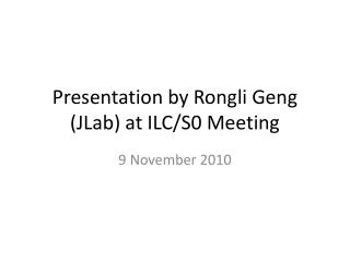Presentation by  Rongli Geng  (JLab) at ILC/S0 Meeting