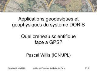 Applications geodesiques et geophysiques du systeme DORIS Quel creneau scientifique  face a GPS?