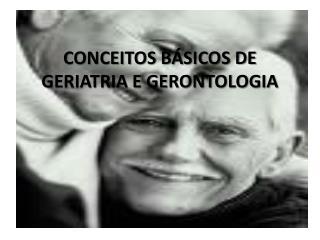 CONCEITOS BÁSICOS DE GERIATRIA E GERONTOLOGIA