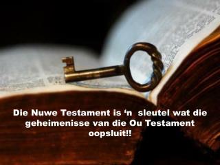 Die Nuwe Testament is 'n  sleutel wat die geheimenisse van die Ou Testament oopsluit!!