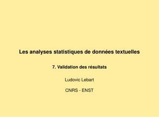 Les analyses statistiques de données textuelles 7. Validation des résultats Ludovic Lebart