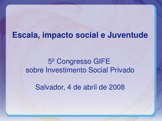 Escala, impacto social e Juventude 5º Congresso GIFE  sobre Investimento Social Privado