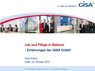 Job und Pflege in Balance -  Erfahrungen der GISA GmbH  Anja Kutzler Halle, 16. Oktober 2013
