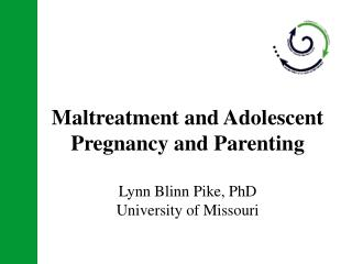 Maltreatment and Adolescent Pregnancy and Parenting  Lynn Blinn Pike, PhD University of Missouri
