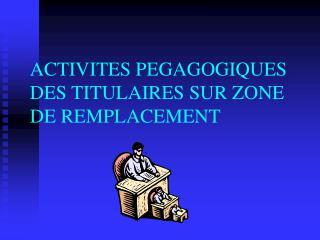 ACTIVITES PEGAGOGIQUES DES TITULAIRES SUR ZONE DE REMPLACEMENT