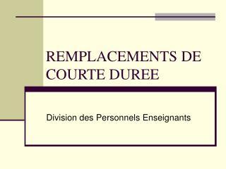 REMPLACEMENTS DE  COURTE DUREE