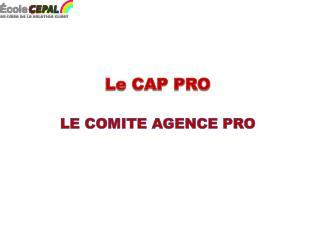 Le CAP PRO LE CO MITE  AGENCE PRO