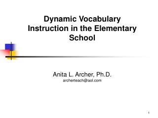 Dynamic Vocabulary Instruction in the Elementary School Anita L. Archer, Ph.D. archerteach@aol