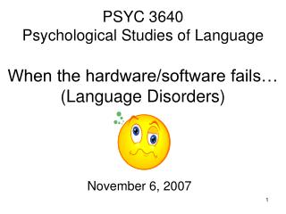 PSYC 3640 Psychological Studies of Language When the hardware/software fails… (Language Disorders)