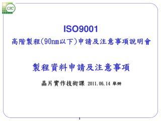 ISO9001 高階製程 (90nm 以下 ) 申請及注意事項說明會 製程資料申請 及注意事項