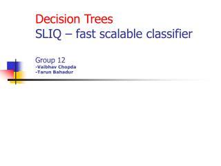 Decision Trees SLIQ – fast scalable classifier Group 12 -Vaibhav Chopda -Tarun Bahadur