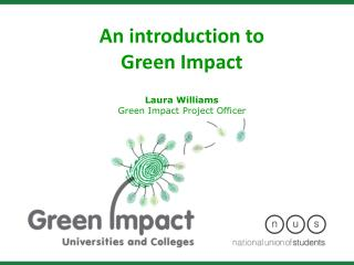 An introduction to  Green Impact Laura Williams Green Impact Project Officer