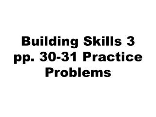 Building Skills 3 pp. 30-31 Practice Problems