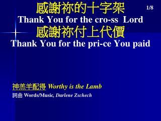 感謝祢的十字架 Thank You for the cro-ss  Lord 感謝祢付上代價 Thank You for the pri-ce You paid