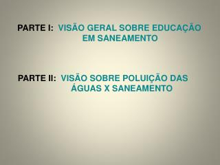 PARTE I:   VISÃO GERAL SOBRE EDUCAÇÃO          EM SANEAMENTO