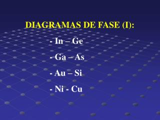 DIAGRAMAS DE FASE (I):  		- In – Ge  		- Ga – As  		- Au – Si  		- Ni - Cu