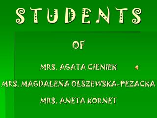 S T U D E N T S OF MRS. AGATA CIENIEK MRS. MAGDALENA OLSZEWSKA-PEZACKA MRS. ANETA KORNET