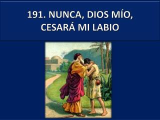 191 . NUNCA, DIOS MÍO, CESARÁ MI LABIO