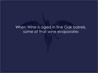 When Wine is aged in fine Oak barrels, some of that wine evaporates