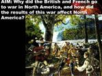AIM: Why did the British and French go to war in North America, and how did the results of this war affect North America