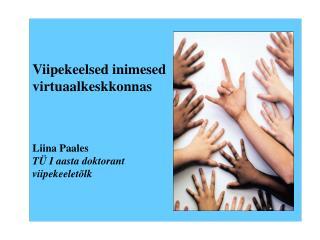 Viipekeelsed inimesed  virtuaalkeskkonnas Liina Paales TÜ I aasta doktorant viipekeeletõlk