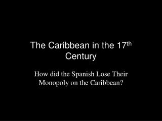 The Caribbean in the 17 th  Century