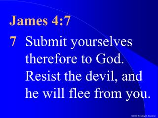 James 4:7 7 Submit yourselves therefore to God. Resist the devil, and he will flee from you.