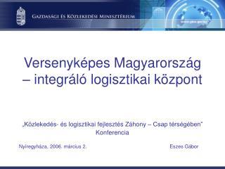 Versenyk�pes Magyarorsz�g � integr�l� logisztikai k�zpont