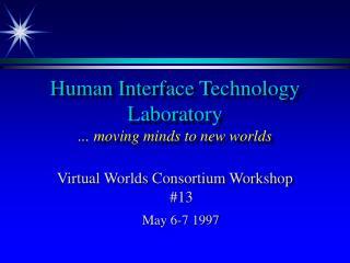 Human Interface Technology Laboratory ... moving minds to new worlds
