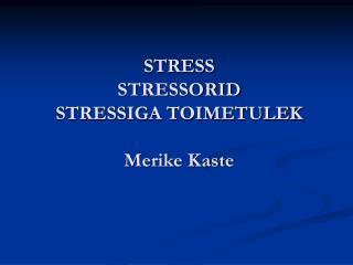 STRESS STRESSORID STRESSIGA TOIMETULEK Merike Kaste