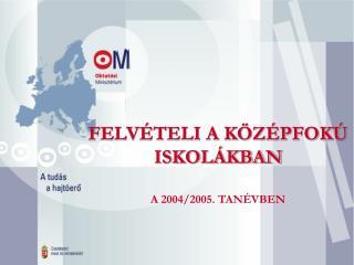 FELVÉTELI A KÖZÉPFOKÚ ISKOLÁKBAN A 2004/2005. TANÉVBEN