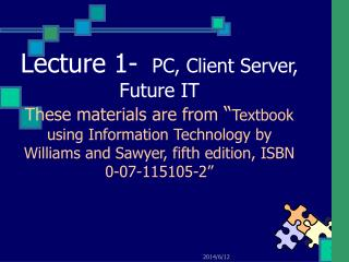 Lecture 1-  PC, Client Server, Future IT  These materials are from  Textbook using Information Technology by Williams an