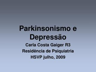 Parkinsonismo e Depressão Carla Costa Gaiger R3 Residência de Psiquiatria  HSVP julho, 2009