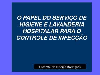 O PAPEL DO SERVI�O DE HIGIENE E LAVANDERIA HOSPITALAR PARA O CONTROLE DE INFEC��O