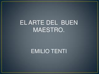 EL ARTE DEL  BUEN  MAESTRO. EMILIO TENTI