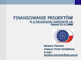 FINANSOWANIE PROJEKT�W W 6.PROGRAMIE RAMOWYM UE Pozna? 21.11.2006