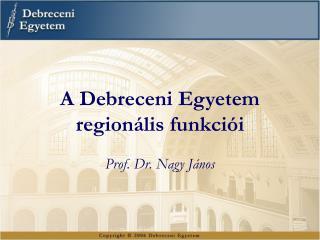A Debreceni Egyetem  regionális funkciói Prof. Dr. Nagy János