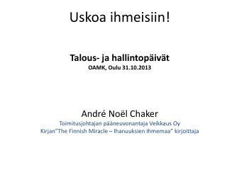Uskoa ihmeisiin! Talous- ja hallintopäivät  OAMK, Oulu 31.10.2013 André  Noël  Chaker